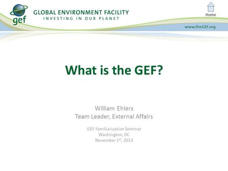 Home William Ehlers Team Leader, External Affairs GEF Familiarization Seminar Washington, DC November 1 st, 2013 What is the GEF?