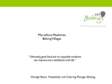 "Oonagh Boon, Hospitality and Catering Manager, Belong, Marvellous Mealtimes Belong Villages ""Ultimately good food and an enjoyable mealtime can improve."