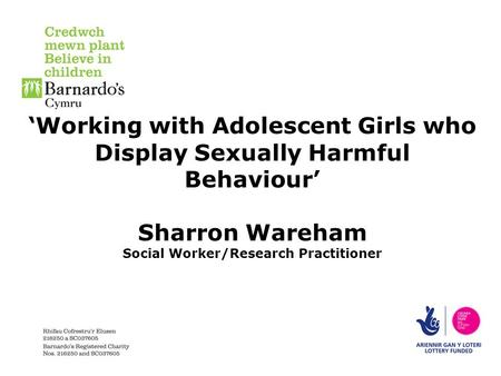'Working with Adolescent Girls who Display Sexually Harmful Behaviour' Sharron Wareham Social Worker/Research Practitioner.