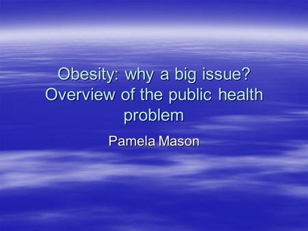 <strong>Obesity</strong>: why a big issue? Overview of the public health problem Pamela Mason.