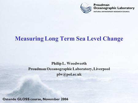 Ostende GLOSS course, November 2006 Measuring Long Term Sea Level Change Philip L. Woodworth Proudman Oceanographic Laboratory, Liverpool