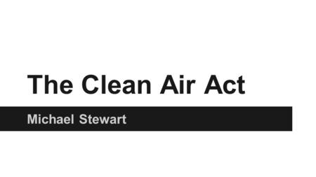 The Clean Air Act Michael Stewart. The Clean air act ●The original Clean Air Act was drafted in 1963 and was amended in 1965,1970, 1977, and 1990. ●The.