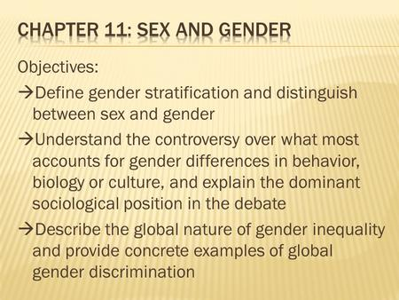 Objectives:  Define gender stratification and distinguish between sex and gender  Understand the controversy over what most accounts for gender differences.