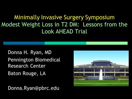 Minimally Invasive Surgery Symposium Modest Weight Loss in T2 DM: Lessons from the Look AHEAD Trial Donna H. Ryan, MD Pennington Biomedical Research Center.