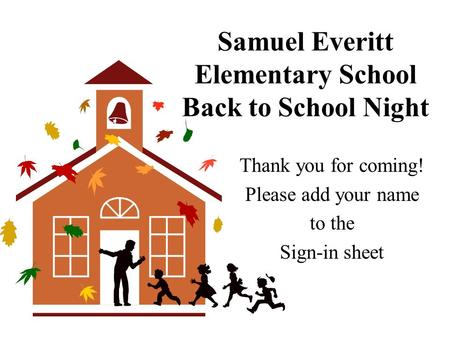 Samuel Everitt Elementary School Back to School Night Thank you for coming! Please add your name to the Sign-in sheet.