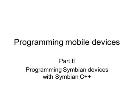 Programming mobile devices Part II Programming Symbian devices with Symbian C++