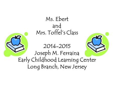 Ms. Ebert and Mrs. Toffel's Class 2014-2015 Joseph M. Ferraina Early Childhood Learning Center Long Branch, New Jersey.