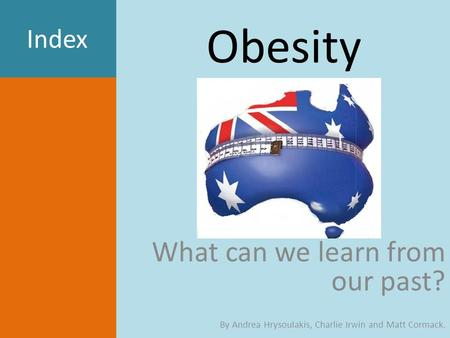 <strong>Obesity</strong> What can we learn from our past? By Andrea Hrysoulakis, Charlie Irwin and Matt Cormack. Index.