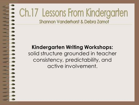 Kindergarten Writing Workshops: solid structure grounded in teacher consistency, predictability, and active involvement.