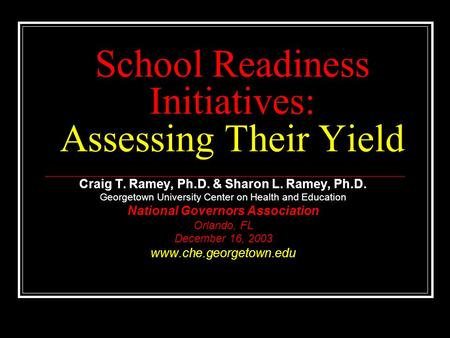 School Readiness Initiatives: Assessing Their Yield Craig T. Ramey, Ph.D. & Sharon L. Ramey, Ph.D. Georgetown University Center on Health and Education.