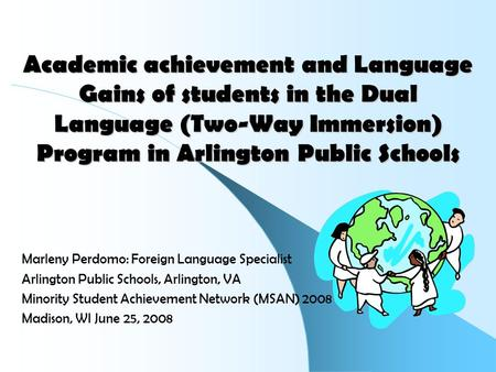 Academic achievement and <strong>Language</strong> Gains of students in the Dual <strong>Language</strong> (Two-Way Immersion) <strong>Program</strong> in Arlington Public Schools Marleny Perdomo: Foreign.