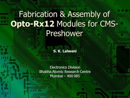 Fabrication & Assembly of Opto-Rx12 Modules for CMS- Preshower S. K. Lalwani Electronics Division Bhabha Atomic Research Centre Mumbai – 400 085.
