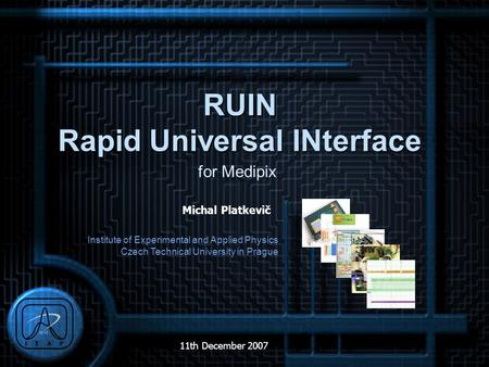 Institute of Experimental and Applied Physics Czech Technical University in Prague 11th December 2007 Michal Platkevič RUIN Rapid Universal INterface for.