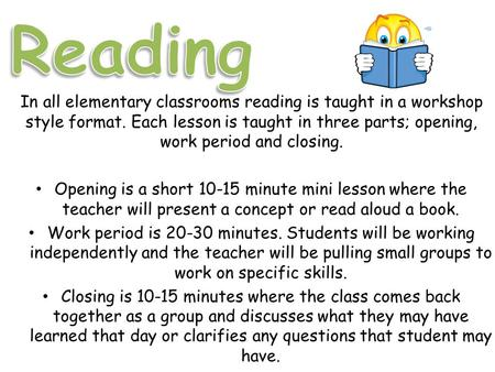 In all elementary classrooms reading is taught in a workshop style format. Each lesson is taught in three parts; opening, work period and closing. Opening.
