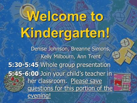 Welcome to Kindergarten! Denise Johnson, Breanne Simons, Kelly Milbourn, Ann Trent 5:30-5:45 Whole group presentation 5:45-6:00 Join your child's teacher.
