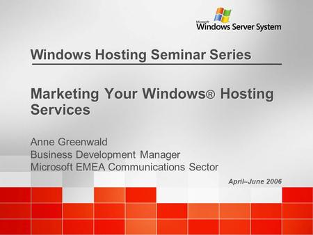 April–June 2006 Windows Hosting Seminar Series Marketing Your Windows ® Hosting Services Anne Greenwald Business Development Manager Microsoft EMEA Communications.