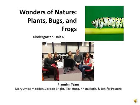 Wonders of Nature: Plants, Bugs, and Frogs Kindergarten Unit 6 Planning Team Mary Aylce Madden, Jordon Bright, Tori Hunt, Krista Roth, & Jenifer Pastore.