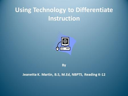 Using Technology to Differentiate Instruction By Jeanetta K. Martin, B.S, M.Ed, NBPTS, Reading K-12.