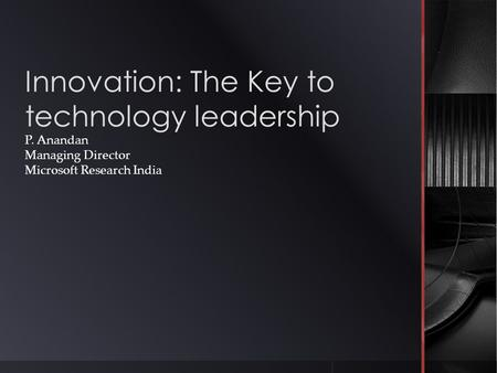 Innovation: The Key to technology leadership P. Anandan Managing Director Microsoft Research <strong>India</strong>.
