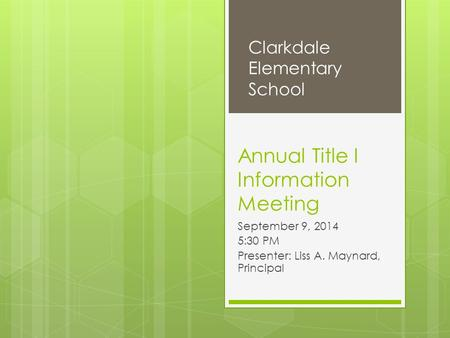 Annual Title I Information Meeting September 9, 2014 5:30 PM Presenter: Liss A. Maynard, Principal Clarkdale Elementary School.