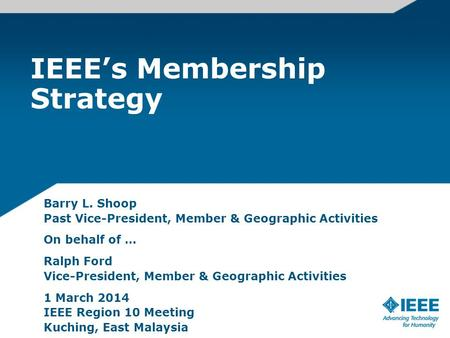 IEEE's Membership Strategy Barry L. Shoop Past Vice-President, Member & Geographic Activities On behalf of … Ralph Ford Vice-President, Member & Geographic.