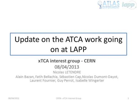 Update on the ATCA work going on at LAPP xTCA interest group - CERN 08/04/2013 Nicolas LETENDRE Alain Bazan, Fatih Bellachia, Sébastien Cap,Nicolas Dumont-Dayot,