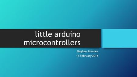 Little arduino microcontrollers Meghan Jimenez 12 February 2014.