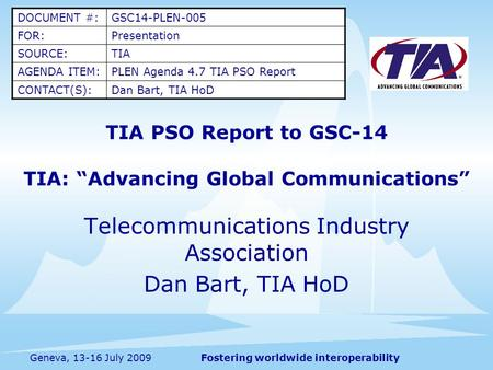 "Fostering worldwide interoperabilityGeneva, 13-16 July 2009 TIA PSO Report to GSC-14 TIA: ""Advancing Global Communications"" Telecommunications Industry."