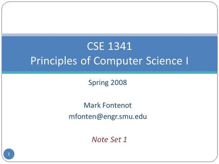 Spring 2008 Mark Fontenot CSE 1341 Principles of Computer Science I Note Set 1 1.