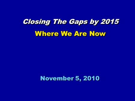 November 5, 2010 Closing The Gaps by 2015 Where We Are Now Closing The Gaps by 2015 Where We Are Now.