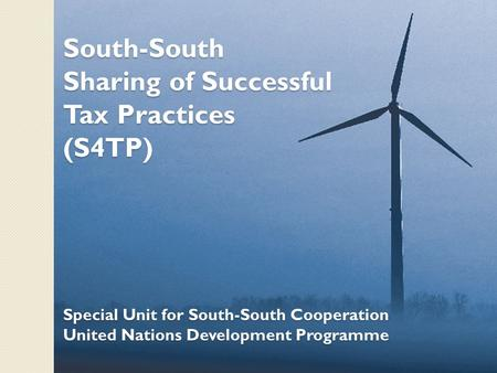 South-South Sharing of Successful Tax Practices (S4TP) Special Unit for South-South Cooperation United Nations Development Programme.