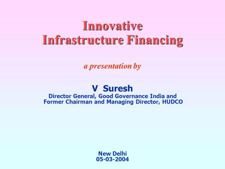 Innovative Infrastructure <strong>Financing</strong> a presentation by V Suresh Director General, Good Governance <strong>India</strong> and Former Chairman and Managing Director, HUDCO.