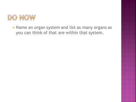  Name an organ system and list as many organs as you can think of that are within that system.