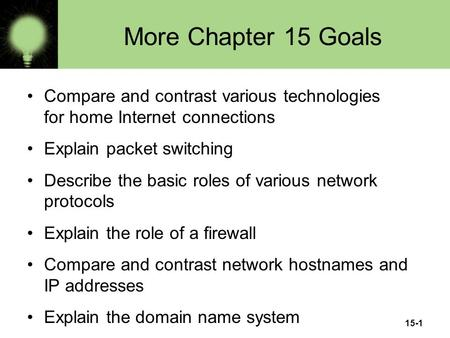 15-1 More Chapter 15 Goals Compare and contrast various technologies for home Internet connections Explain packet switching Describe the basic roles of.