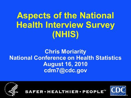Aspects of the National Health Interview Survey (NHIS) Chris Moriarity National Conference on Health Statistics August 16, 2010