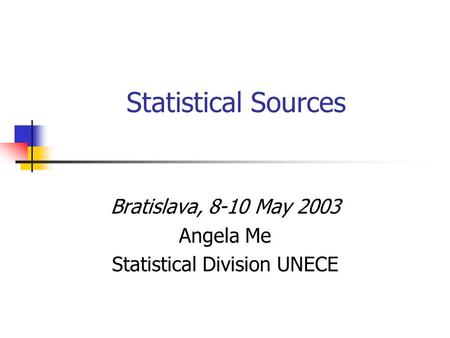 Statistical Sources Bratislava, 8-10 May 2003 Angela Me Statistical Division UNECE.