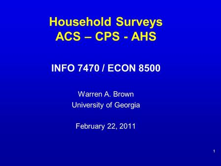 Household Surveys ACS – CPS - AHS INFO 7470 / ECON 8500 Warren A. Brown University of Georgia February 22, 2011 1.
