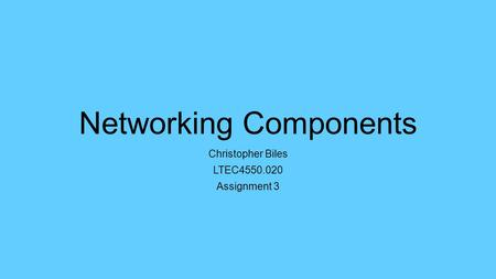 Networking Components Christopher Biles LTEC4550.020 Assignment 3.