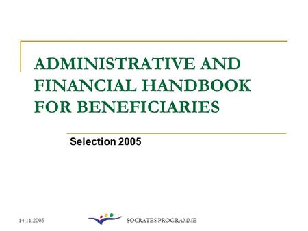 14.11.2005SOCRATES PROGRAMME ADMINISTRATIVE AND FINANCIAL HANDBOOK FOR BENEFICIARIES Selection 2005.