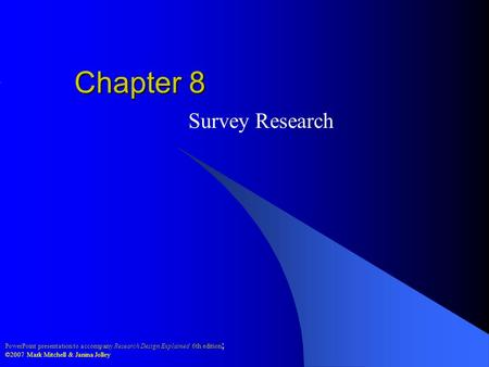PowerPoint presentation to accompany Research Design Explained 6th edition ; ©2007 Mark Mitchell & Janina Jolley Chapter 8 Survey Research.