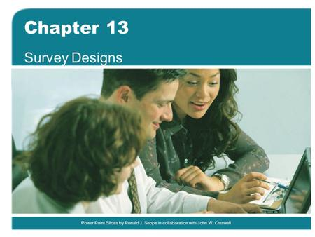 Power Point Slides by Ronald J. Shope in collaboration with John W. Creswell Chapter 13 Survey Designs.