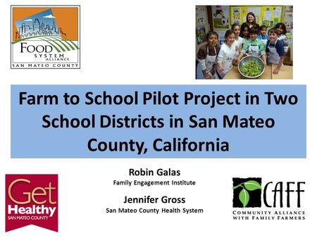 Farm to School Pilot Project in Two School Districts in San Mateo County, California Robin Galas Family Engagement Institute Jennifer Gross San Mateo County.