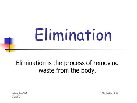 Elimination Elimination is the process of removing waste from the body. Hubbs Pre-CNA Elimination Unit SP2-AP2.
