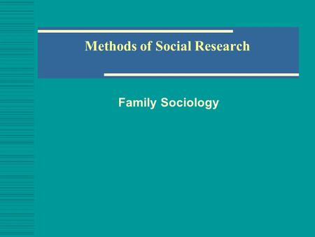 Methods of Social Research Family Sociology. Social Science Research  How do we know what we know?  Most of us understand the world around us through.