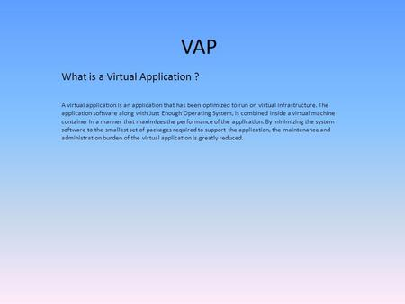 VAP What is a Virtual Application ? A virtual application is an application that has been optimized to run on virtual infrastructure. The application software.