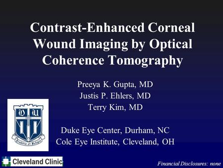 Contrast-Enhanced Corneal Wound Imaging by Optical Coherence Tomography Preeya K. Gupta, MD Justis P. Ehlers, MD Terry Kim, MD Duke Eye Center, Durham,