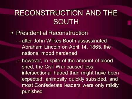 RECONSTRUCTION <strong>AND</strong> <strong>THE</strong> SOUTH Presidential Reconstruction –after John Wilkes Booth assassinated Abraham Lincoln on April 14, 1865, <strong>the</strong> national mood hardened.