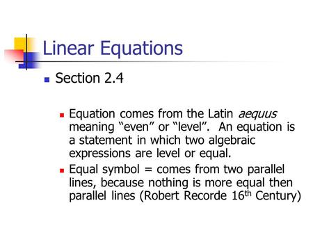 "Linear Equations Section 2.4 Equation comes from the Latin aequus meaning ""even"" or ""level"". An equation is a statement in which two algebraic expressions."