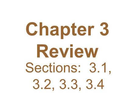 Chapter 3 Review Sections: 3.1, 3.2, 3.3, 3.4.