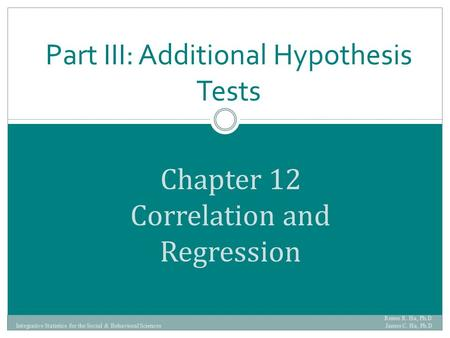 Chapter 12 Correlation and Regression Part III: Additional Hypothesis Tests Renee R. Ha, Ph.D. James C. Ha, Ph.D Integrative Statistics for the Social.